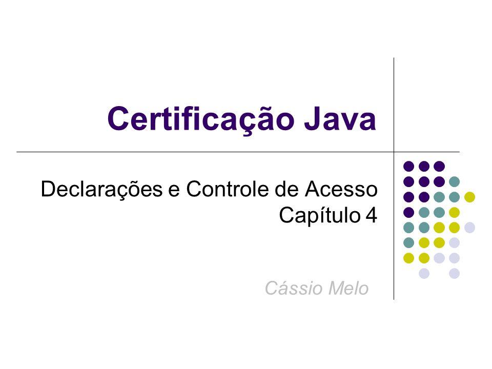Certificação Java Declarações e Controle de Acesso Capítulo 4 Cássio Melo