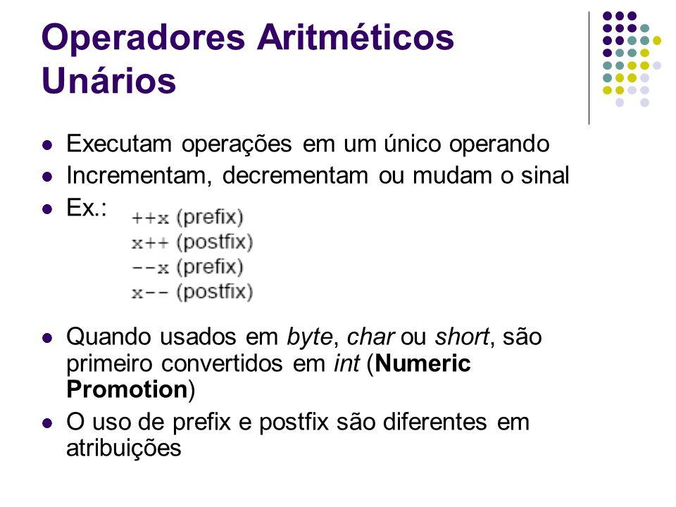 Operadores Aritméticos Unários Executam operações em um único operando Incrementam, decrementam ou mudam o sinal Ex.: Quando usados em byte, char ou short, são primeiro convertidos em int (Numeric Promotion) O uso de prefix e postfix são diferentes em atribuições