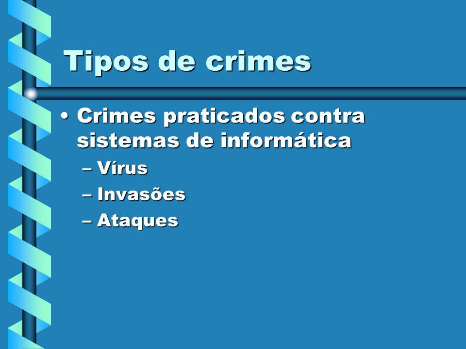 Tipos de crimes Crimes praticados contra sistemas de informáticaCrimes praticados contra sistemas de informática –Vírus –Invasões –Ataques
