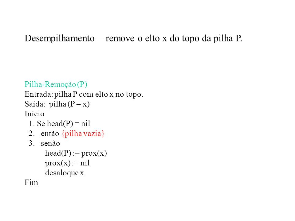Desempilhamento – remove o elto x do topo da pilha P. Pilha-Remoção (P) Entrada: pilha P com elto x no topo. Saída: pilha (P – x) Início 1. Se head(P)