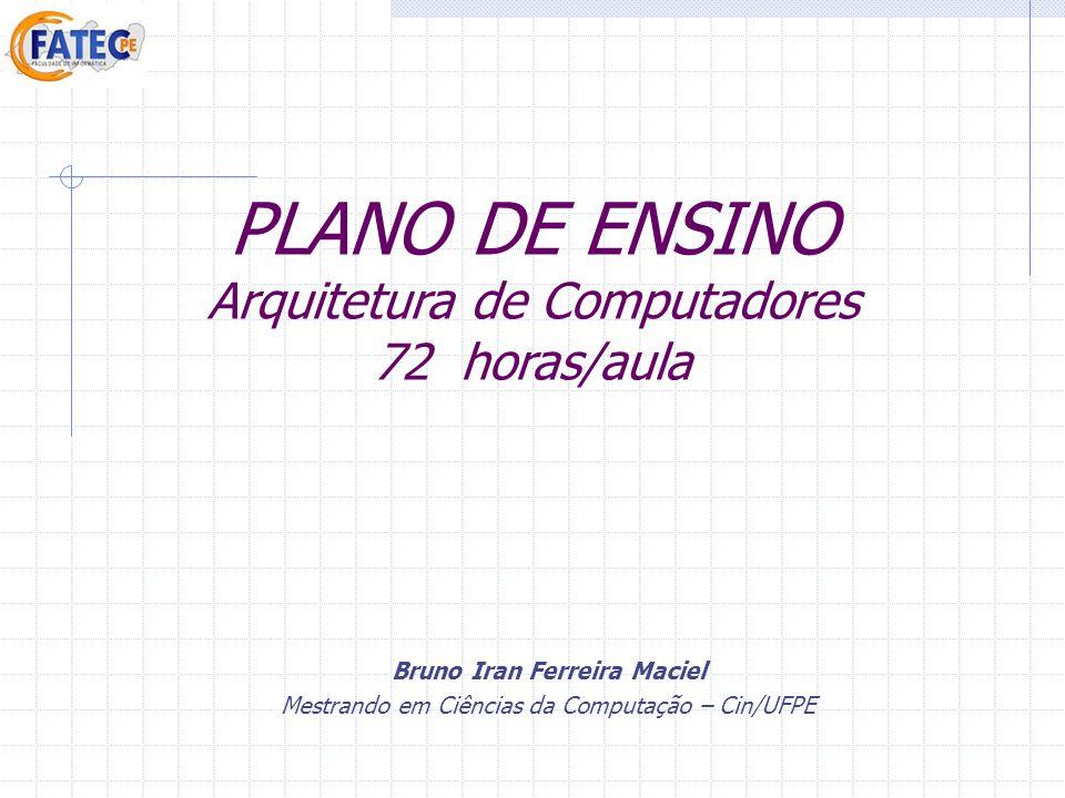 PLANO DE ENSINO Arquitetura de Computadores 72 horas/aula Bruno Iran Ferreira Maciel Mestrando em Ciências da Computação – Cin/UFPE