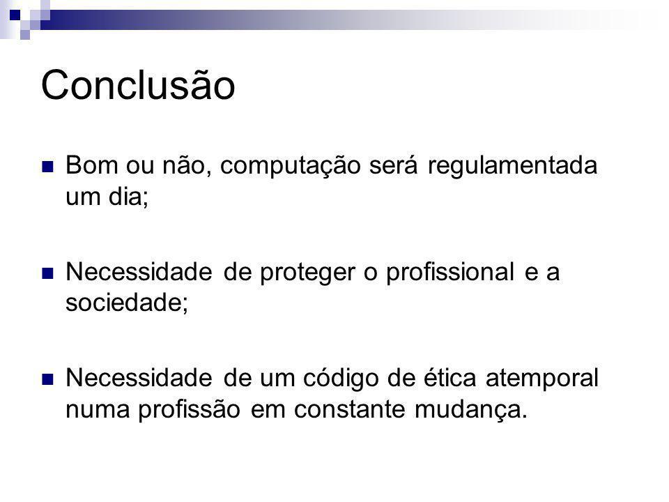 Conclusão Bom ou não, computação será regulamentada um dia; Necessidade de proteger o profissional e a sociedade; Necessidade de um código de ética at