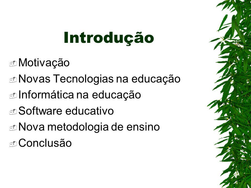 Introdução  Motivação  Novas Tecnologias na educação  Informática na educação  Software educativo  Nova metodologia de ensino  Conclusão