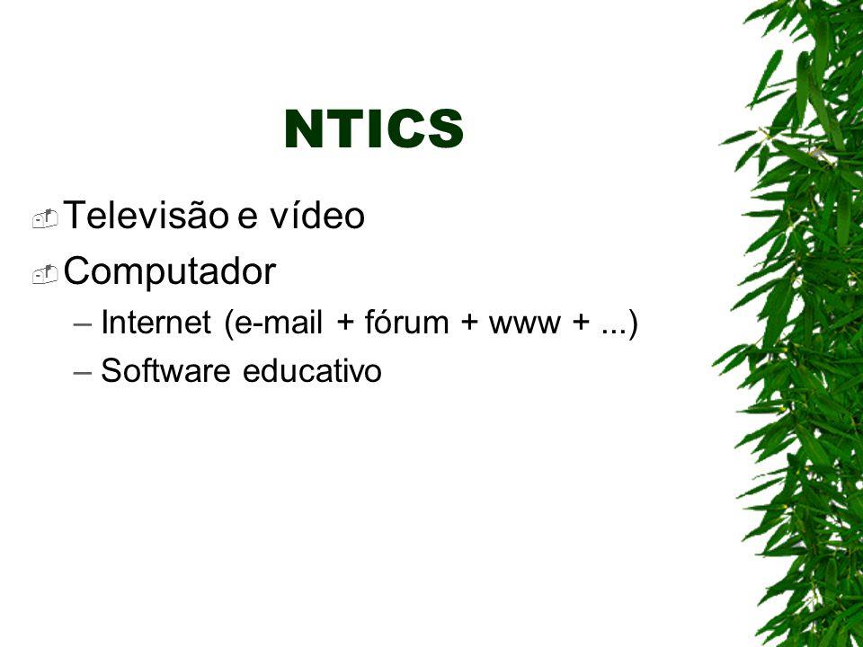 NTICS  Televisão e vídeo  Computador –Internet (e-mail + fórum + www +...) –Software educativo