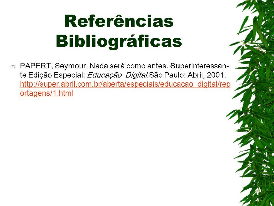 Referências Bibliográficas  PAPERT, Seymour. Nada será como antes. Superinteressan- te Edição Especial: Educação Digital.São Paulo: Abril, 2001. http