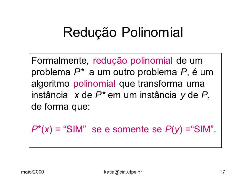 maio/2000katia@cin.ufpe.br17 Redução Polinomial Formalmente, redução polinomial de um problema P* a um outro problema P, é um algoritmo polinomial que transforma uma instância x de P* em um instância y de P, de forma que: P*(x) = SIM se e somente se P(y) = SIM .