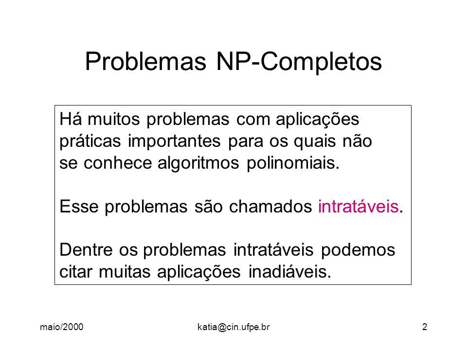 maio/2000katia@cin.ufpe.br13 Algoritmo NP para CLIQUE Algoritmo CLIQUE (G(V, E), k) Para cada v  V faça /* Decidir se escolhido */ salto-nd { escolhido [v]  true; escolhido [v]  false } /* Vértices escolhidos formam um clique.