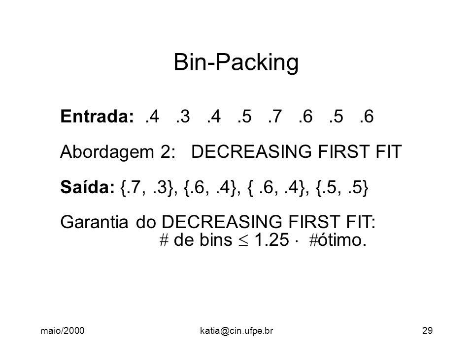maio/2000katia@cin.ufpe.br29 Bin-Packing Entrada:.4.3.4.5.7.6.5.6 Abordagem 2: DECREASING FIRST FIT Saída: {.7,.3}, {.6,.4}, {.6,.4}, {.5,.5} Garantia do DECREASING FIRST FIT:  de bins  1.25   ótimo.