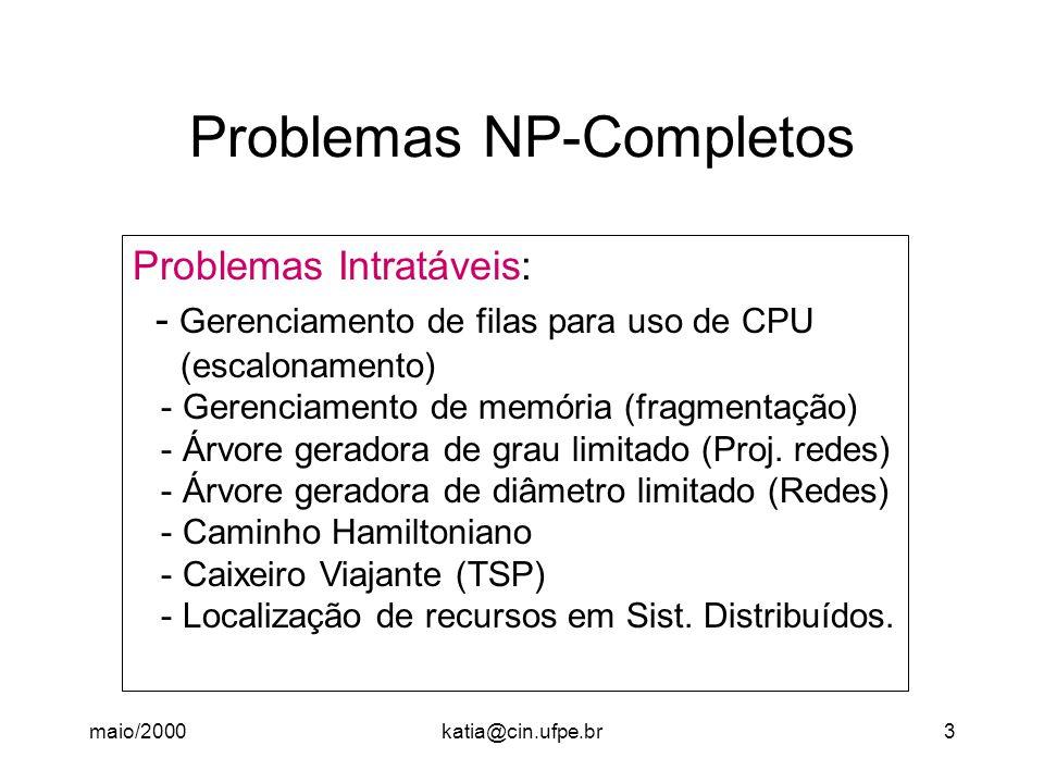 maio/2000katia@cin.ufpe.br4 Problemas NP-Completos Informalmente, problemas intratáveis são aqueles para os quais o melhor limite inferior conhecido é polinomial, enquanto que o melhor algoritmo conhecido é exponencial.