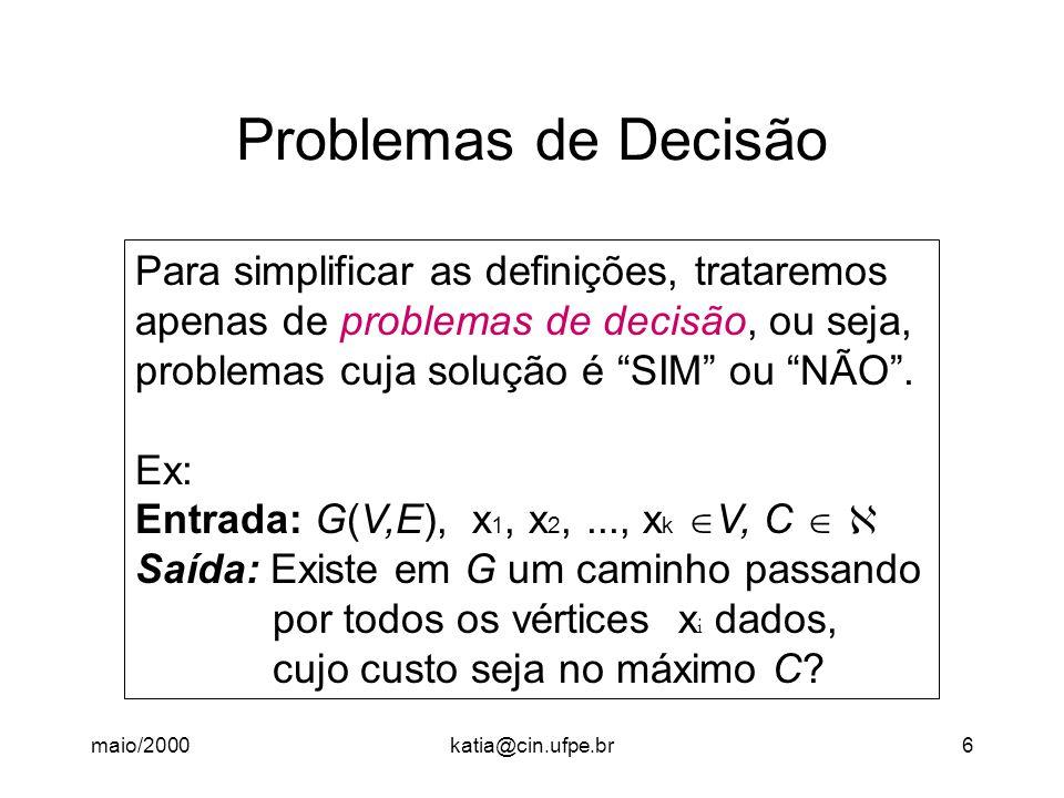 maio/2000katia@cin.ufpe.br7 Problemas de Decisão Se um problema P não é de decisão (Ex: Qual o custo do menor caminho passando pelos vértices dados?), então existe um problema de decisão que ajudará a resolver o problema P em tempo igual ao tempo de resolver o problema de decisão correspondente, a menos de um fator polinomial.