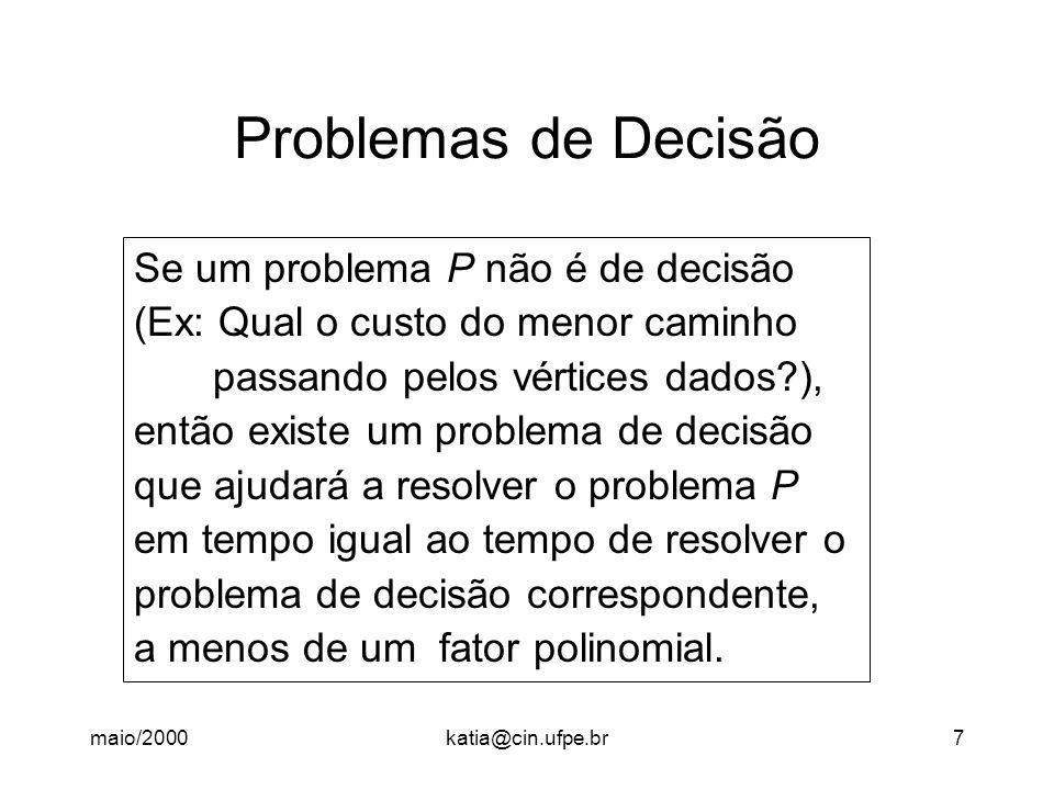 maio/2000katia@cin.ufpe.br7 Problemas de Decisão Se um problema P não é de decisão (Ex: Qual o custo do menor caminho passando pelos vértices dados ), então existe um problema de decisão que ajudará a resolver o problema P em tempo igual ao tempo de resolver o problema de decisão correspondente, a menos de um fator polinomial.