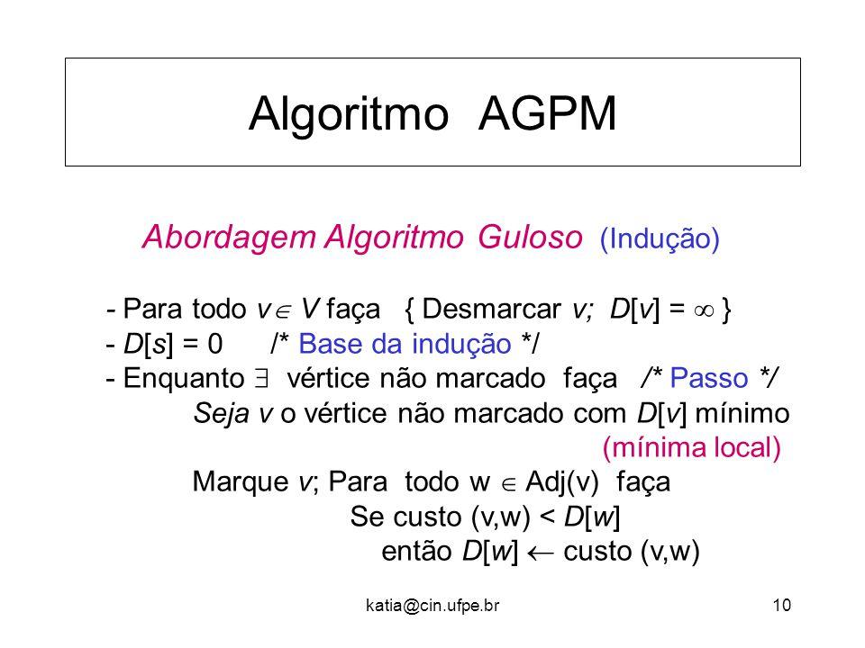 katia@cin.ufpe.br10 Algoritmo AGPM Abordagem Algoritmo Guloso (Indução) - Para todo v  V faça { Desmarcar v; D[v] =  } - D[s] = 0 /* Base da indução */ - Enquanto  vértice não marcado faça /* Passo */ Seja v o vértice não marcado com D[v] mínimo (mínima local) Marque v; Para todo w  Adj(v) faça Se custo (v,w) < D[w] então D[w]  custo (v,w)