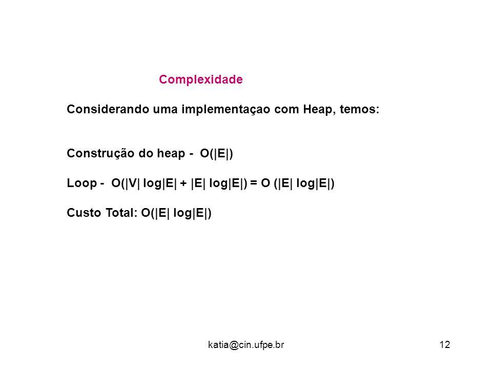 katia@cin.ufpe.br12 Complexidade Considerando uma implementaçao com Heap, temos: Construção do heap - O(|E|) Loop - O(|V| log|E| + |E| log|E|) = O (|E| log|E|) Custo Total: O(|E| log|E|)