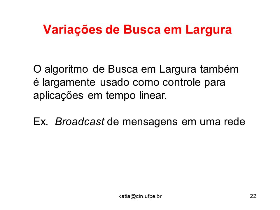 katia@cin.ufpe.br22 Variações de Busca em Largura O algoritmo de Busca em Largura também é largamente usado como controle para aplicações em tempo lin