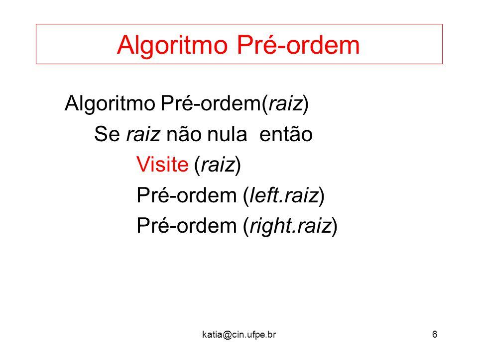 katia@cin.ufpe.br6 Algoritmo Pré-ordem Algoritmo Pré-ordem(raiz) Se raiz não nula então Visite (raiz) Pré-ordem (left.raiz) Pré-ordem (right.raiz)