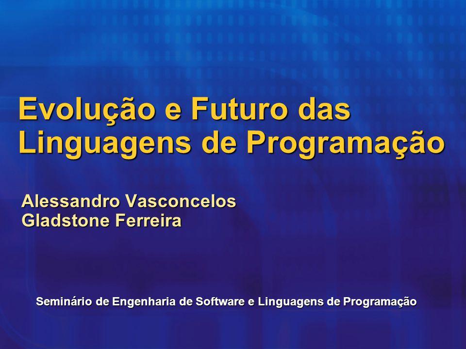 Evolução e Futuro das Linguagens de Programação Alessandro Vasconcelos Gladstone Ferreira Seminário de Engenharia de Software e Linguagens de Programa