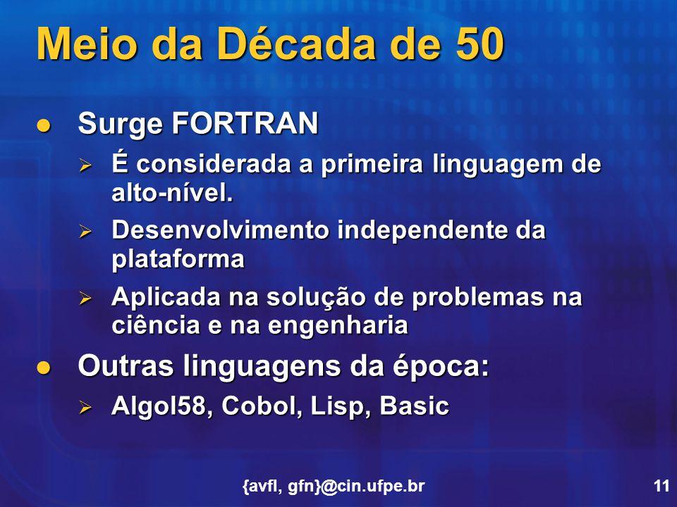 {avfl, gfn}@cin.ufpe.br11 Meio da Década de 50 Surge FORTRAN Surge FORTRAN  É considerada a primeira linguagem de alto-nível.  Desenvolvimento indep