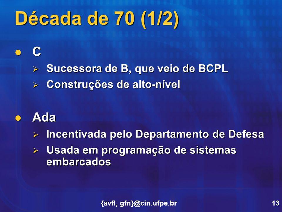 {avfl, gfn}@cin.ufpe.br13 Década de 70 (1/2) C  Sucessora de B, que veio de BCPL  Construções de alto-nível Ada Ada  Incentivada pelo Departamento