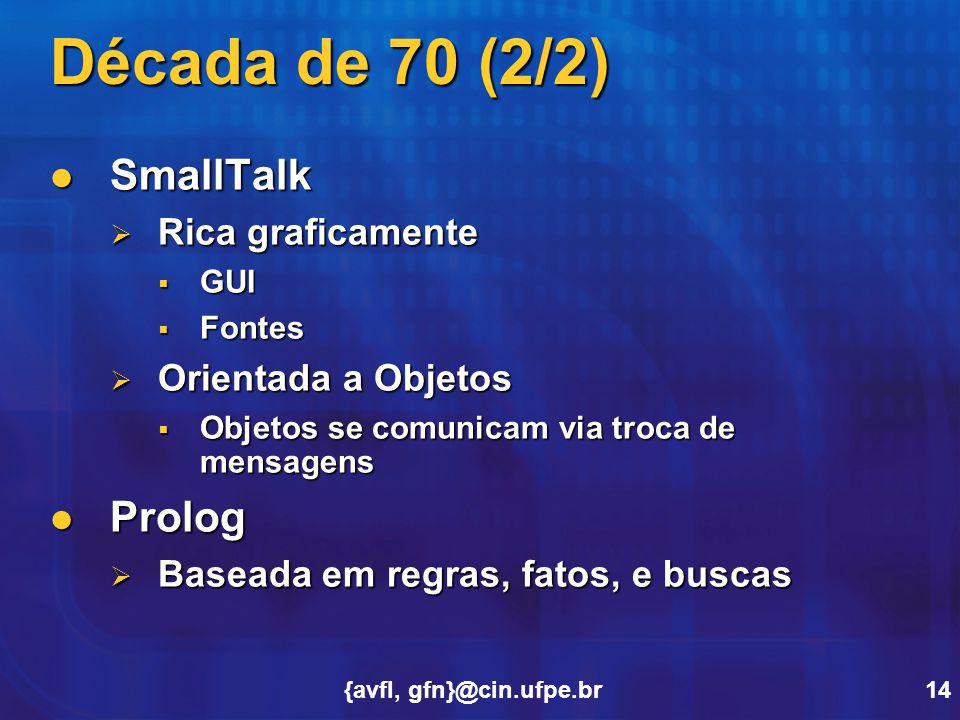 {avfl, gfn}@cin.ufpe.br14 Década de 70 (2/2) SmallTalk SmallTalk  Rica graficamente  GUI  Fontes  Orientada a Objetos  Objetos se comunicam via t