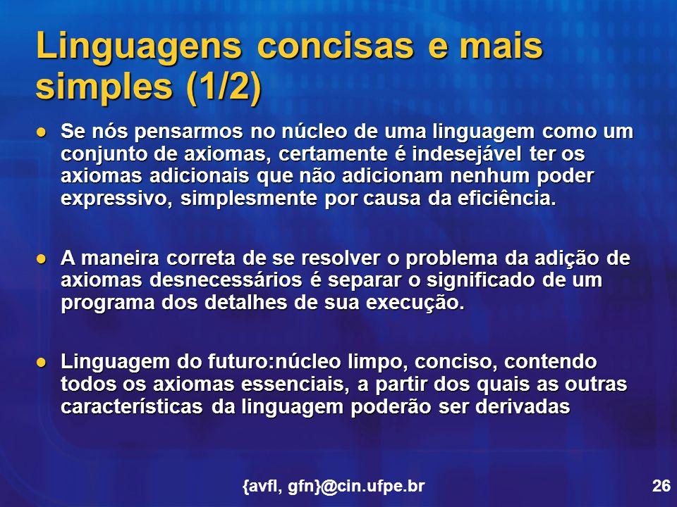 {avfl, gfn}@cin.ufpe.br26 Linguagens concisas e mais simples (1/2) Se nós pensarmos no núcleo de uma linguagem como um conjunto de axiomas, certamente