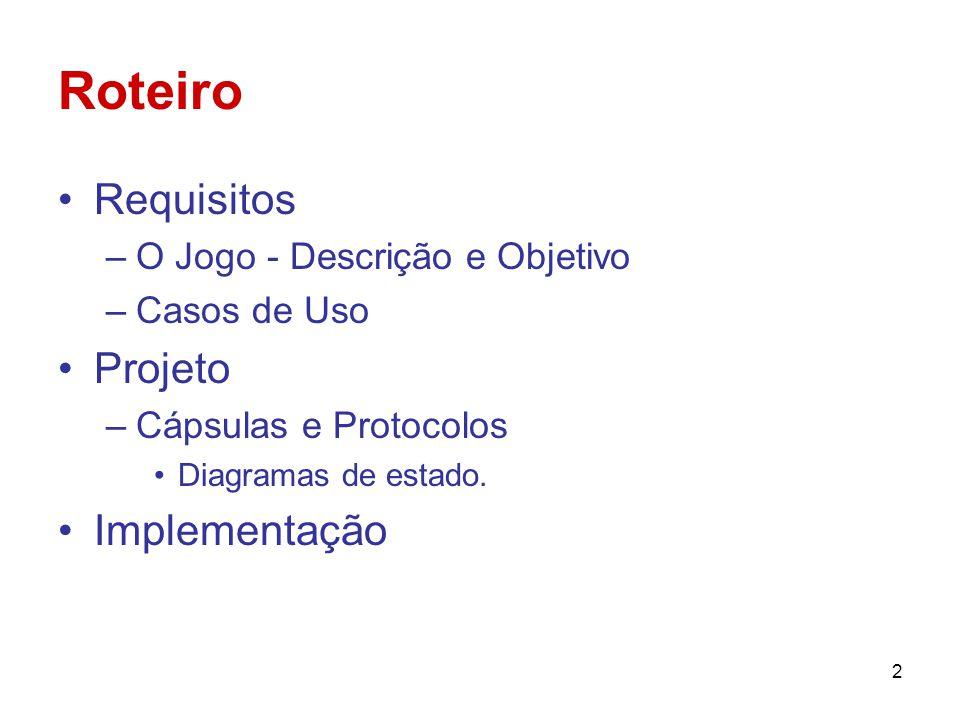 2 Roteiro Requisitos –O Jogo - Descrição e Objetivo –Casos de Uso Projeto –Cápsulas e Protocolos Diagramas de estado. Implementação