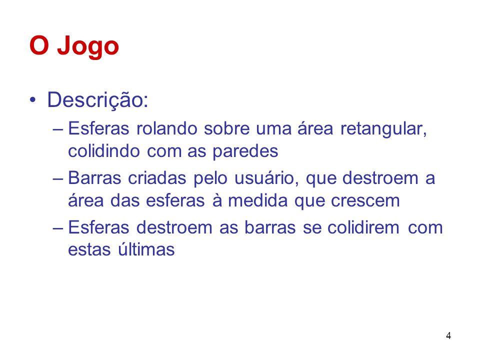 4 O Jogo Descrição: –Esferas rolando sobre uma área retangular, colidindo com as paredes –Barras criadas pelo usuário, que destroem a área das esferas