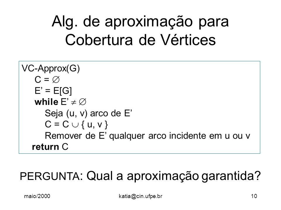 maio/2000katia@cin.ufpe.br10 Alg. de aproximação para Cobertura de Vértices VC-Approx(G) C =  E' = E[G] while E'   Seja (u, v) arco de E' C = C  {