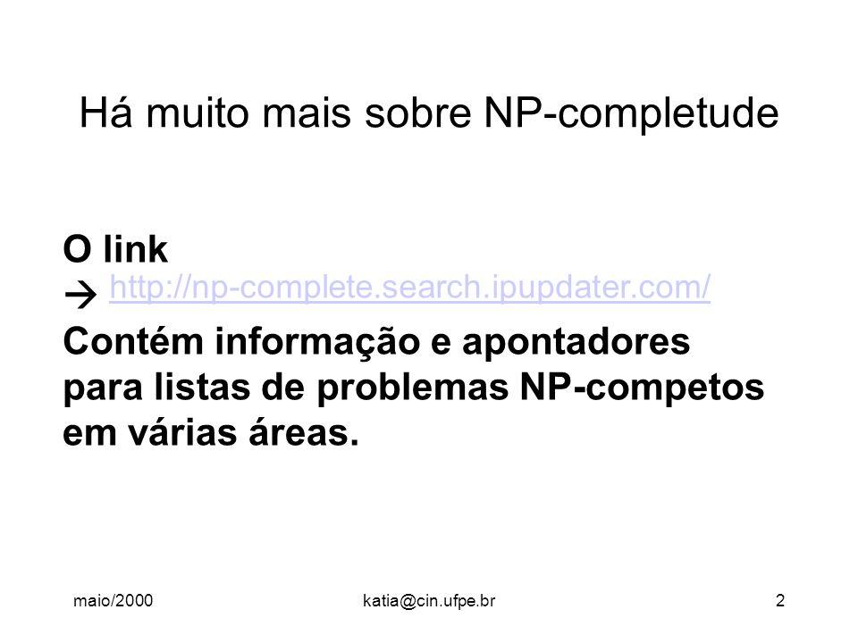 maio/2000katia@cin.ufpe.br2 Há muito mais sobre NP-completude http://np-complete.search.ipupdater.com/ O link  Contém informação e apontadores para listas de problemas NP-competos em várias áreas.