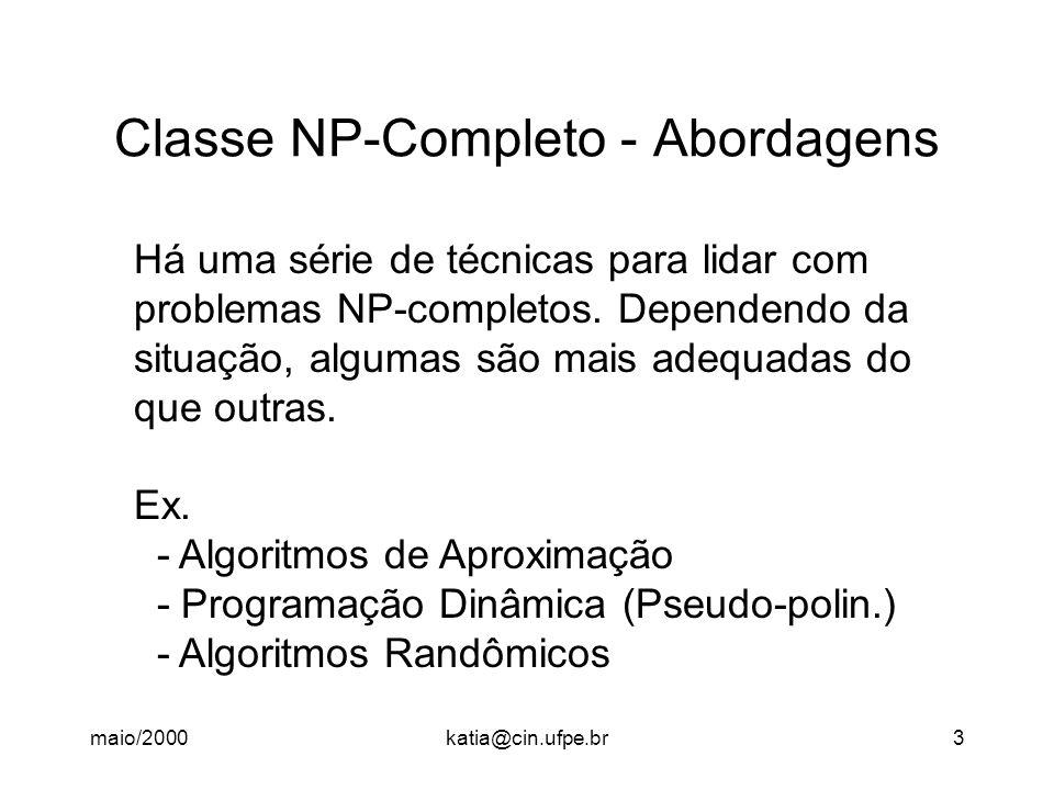 maio/2000katia@cin.ufpe.br3 Classe NP-Completo - Abordagens Há uma série de técnicas para lidar com problemas NP-completos. Dependendo da situação, al