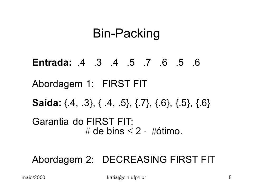 maio/2000katia@cin.ufpe.br5 Bin-Packing Entrada:.4.3.4.5.7.6.5.6 Abordagem 1: FIRST FIT Saída: {.4,.3}, {.4,.5}, {.7}, {.6}, {.5}, {.6} Garantia do FI