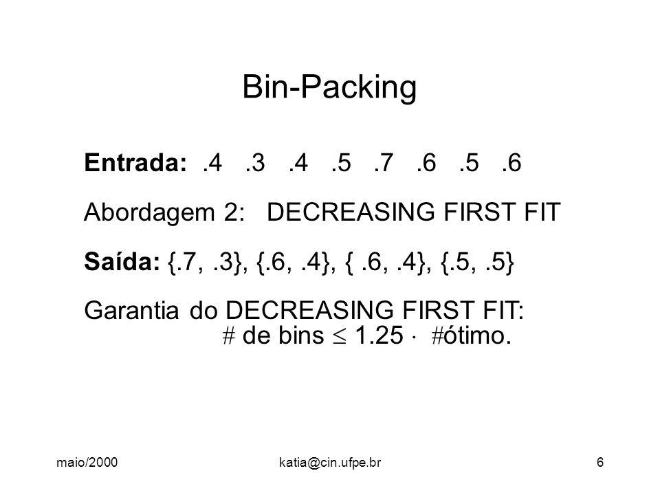 maio/2000katia@cin.ufpe.br6 Bin-Packing Entrada:.4.3.4.5.7.6.5.6 Abordagem 2: DECREASING FIRST FIT Saída: {.7,.3}, {.6,.4}, {.6,.4}, {.5,.5} Garantia do DECREASING FIRST FIT:  de bins  1.25   ótimo.