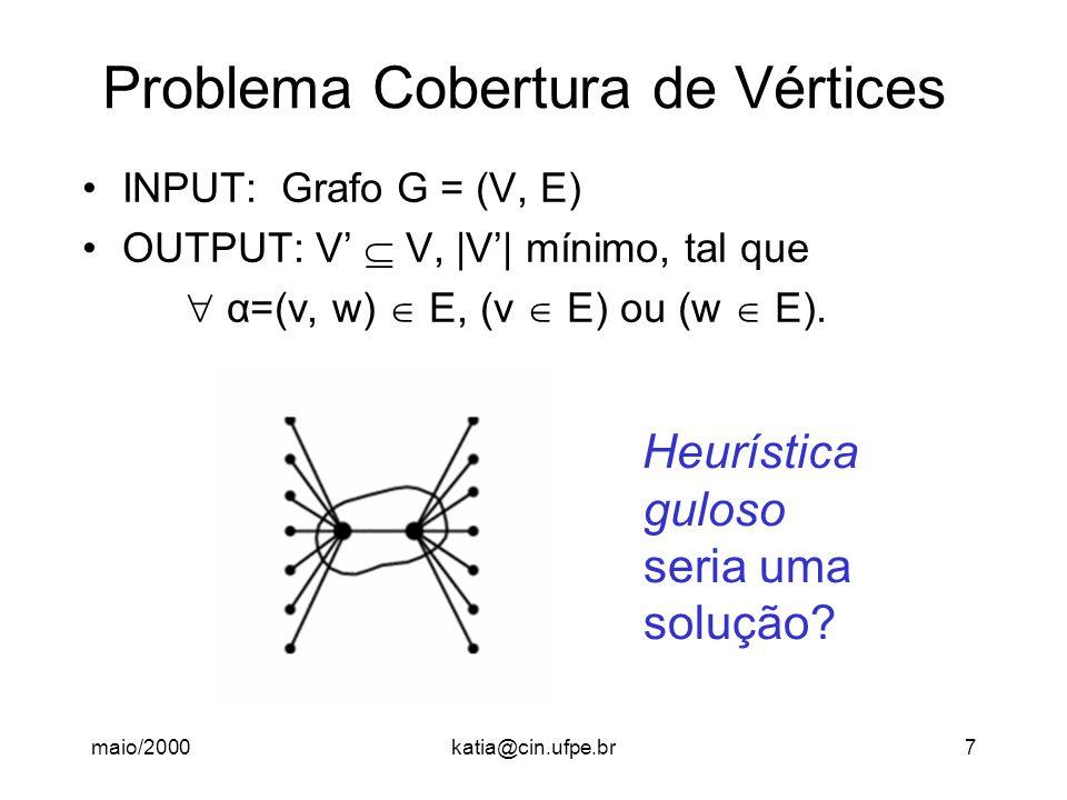 maio/2000katia@cin.ufpe.br7 Problema Cobertura de Vértices INPUT: Grafo G = (V, E) OUTPUT: V'  V, |V'| mínimo, tal que  α=(v, w)  E, (v  E) ou (w  E).