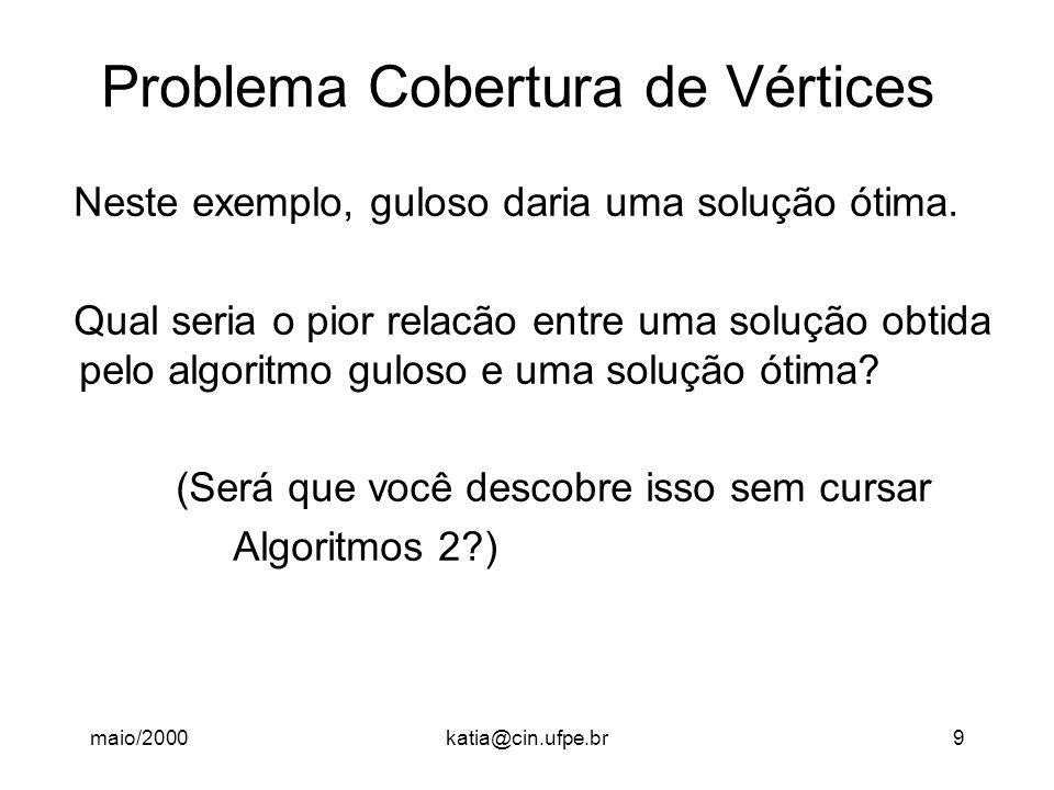 maio/2000katia@cin.ufpe.br9 Problema Cobertura de Vértices Neste exemplo, guloso daria uma solução ótima. Qual seria o pior relacão entre uma solução