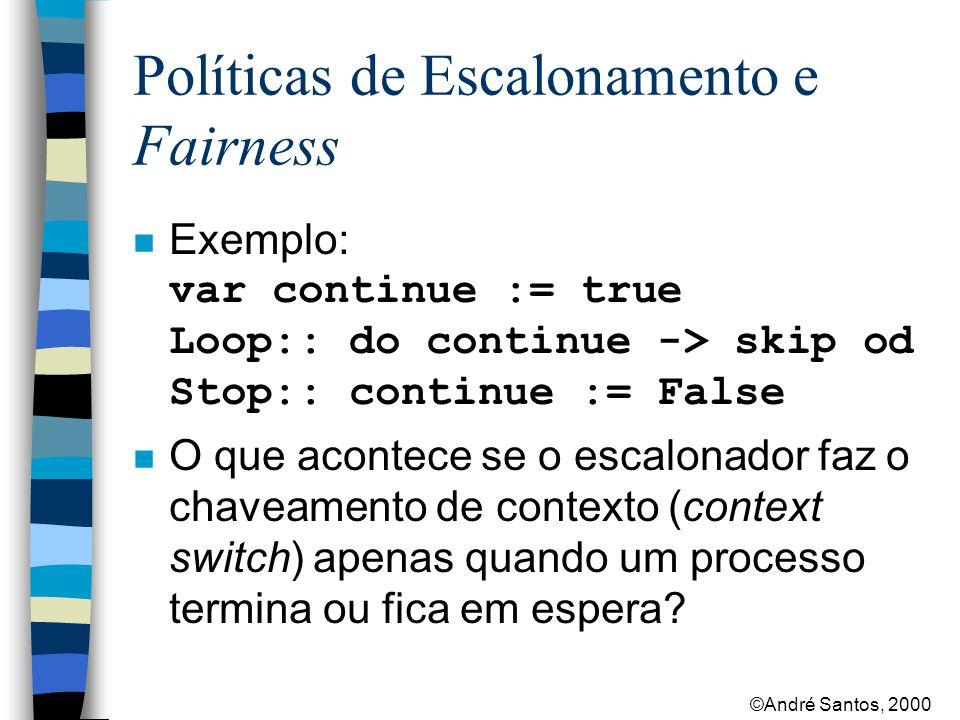 ©André Santos, 2000 Políticas de Escalonamento e Fairness Exemplo: var continue := true Loop:: do continue -> skip od Stop:: continue := False n O que acontece se o escalonador faz o chaveamento de contexto (context switch) apenas quando um processo termina ou fica em espera