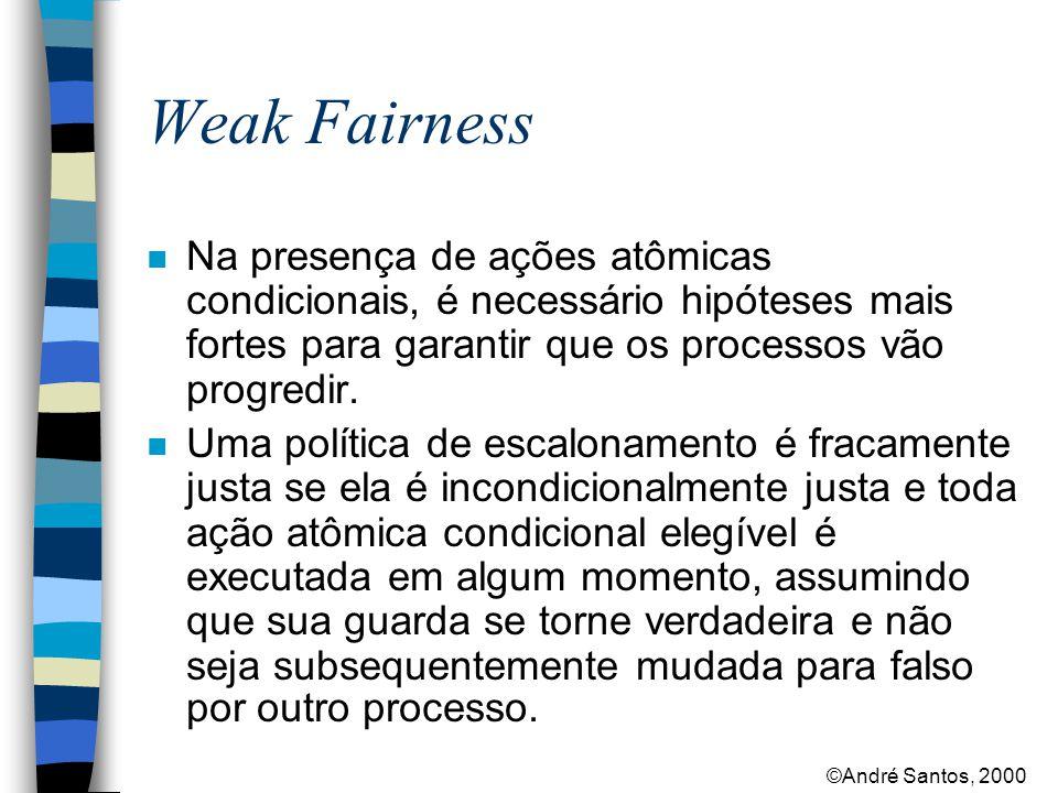 ©André Santos, 2000 Weak Fairness n Na presença de ações atômicas condicionais, é necessário hipóteses mais fortes para garantir que os processos vão progredir.