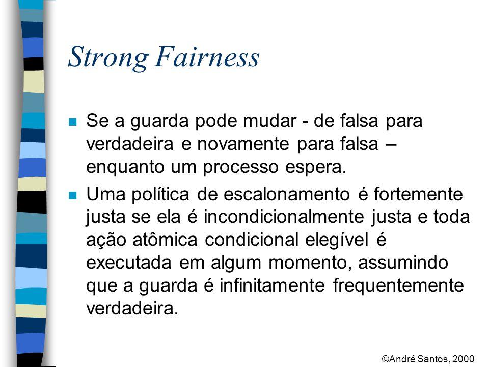 ©André Santos, 2000 Strong Fairness n Se a guarda pode mudar - de falsa para verdadeira e novamente para falsa – enquanto um processo espera.