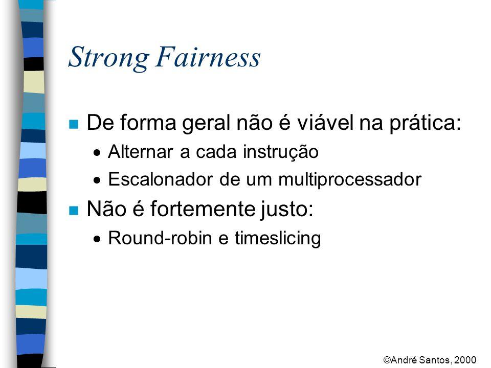 ©André Santos, 2000 Strong Fairness n De forma geral não é viável na prática:  Alternar a cada instrução  Escalonador de um multiprocessador n Não é fortemente justo:  Round-robin e timeslicing