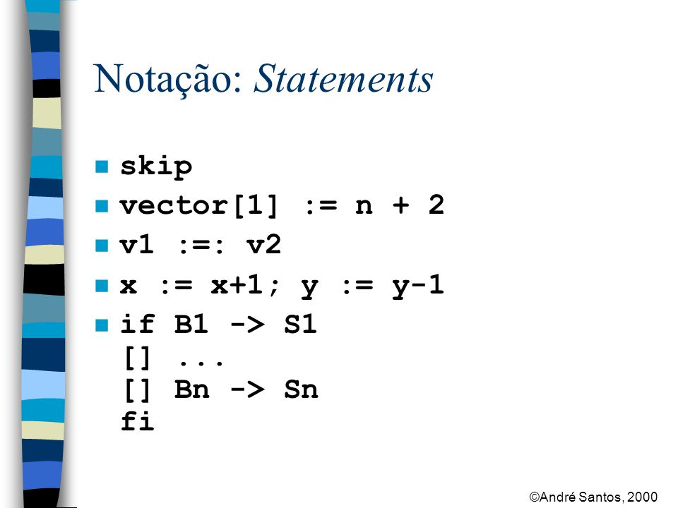 ©André Santos, 2000 Notação: Statements skip vector[1] := n + 2 v1 :=: v2 x := x+1; y := y-1 if B1 -> S1 []...