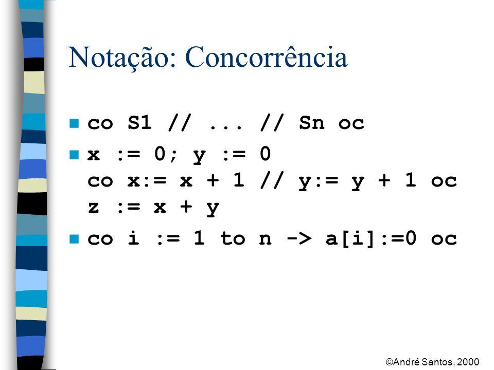 ©André Santos, 2000 Notação: Concorrência var a[1:n], b[1:n] : int Largest:: var max:int max:=a[1] fa j:=2 to n st max max := a[j] af