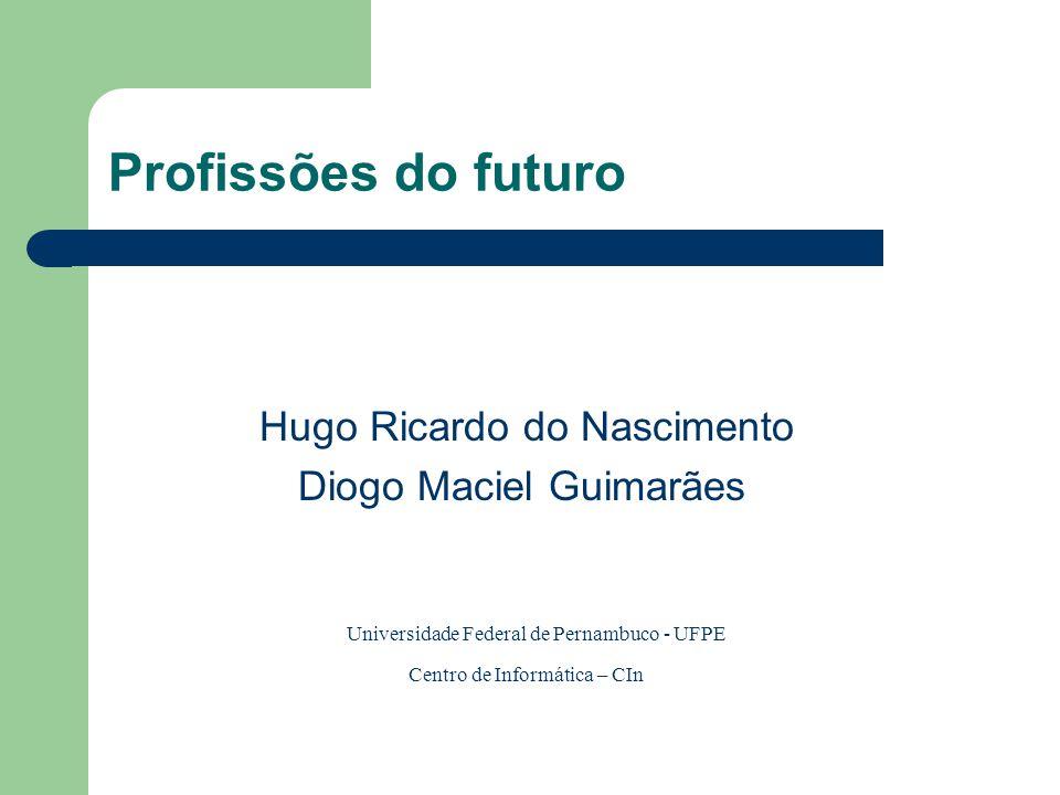 Profissões do futuro Hugo Ricardo do Nascimento Diogo Maciel Guimarães Universidade Federal de Pernambuco - UFPE Centro de Informática – CIn