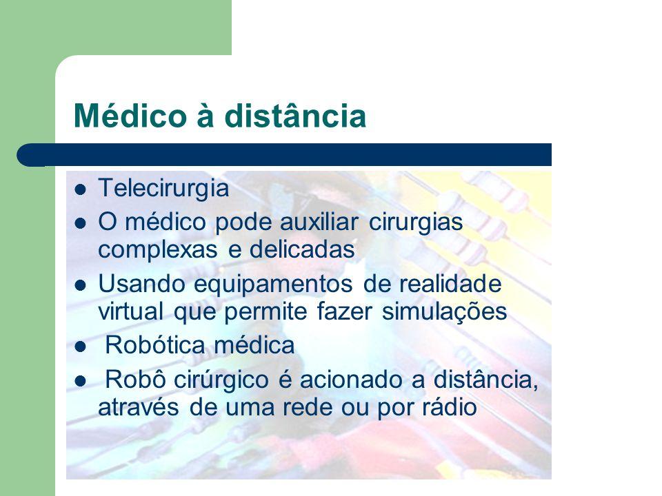 Médico à distância Telecirurgia O médico pode auxiliar cirurgias complexas e delicadas Usando equipamentos de realidade virtual que permite fazer simu