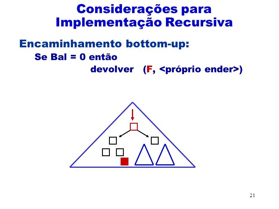 21 Encaminhamento bottom-up: Se Bal = 0 então devolver (F, ) Considerações para Implementação Recursiva