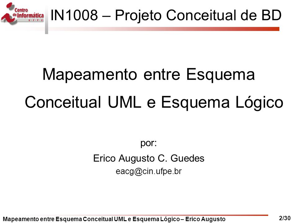 Mapeamento entre Esquema Conceitual UML e Esquema Lógico – Erico Augusto 2/30 IN1008 – Projeto Conceitual de BD Mapeamento entre Esquema Conceitual UM