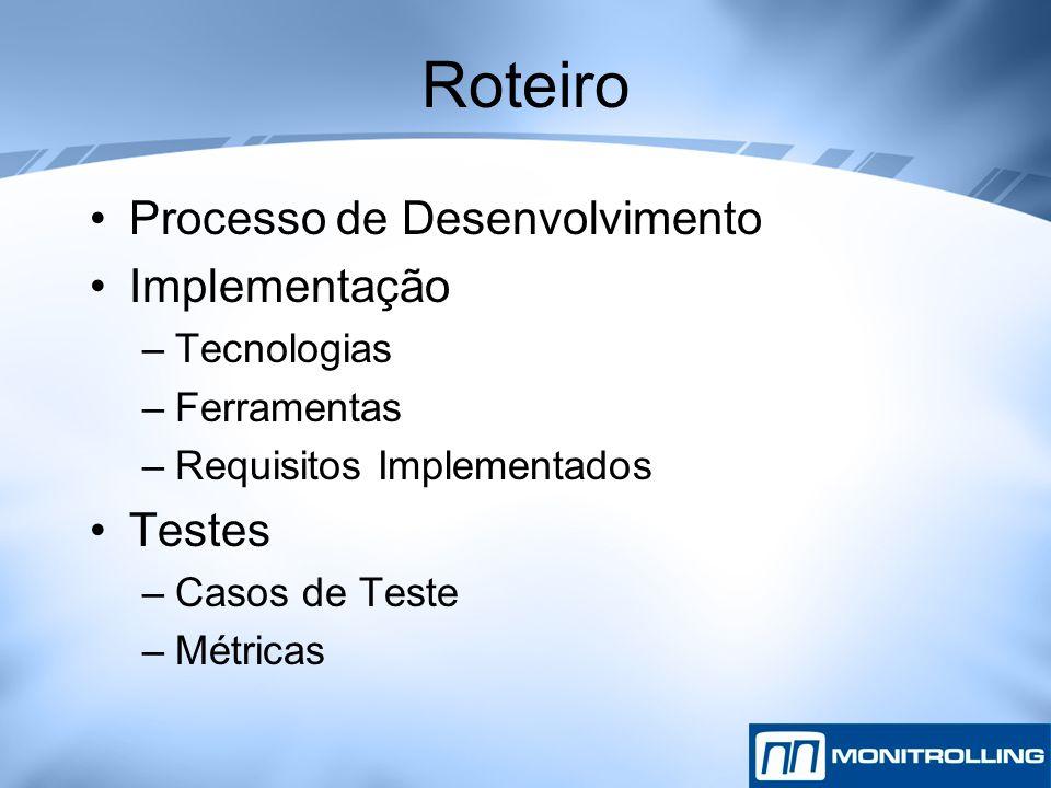 Roteiro Processo de Desenvolvimento Implementação –Tecnologias –Ferramentas –Requisitos Implementados Testes –Casos de Teste –Métricas