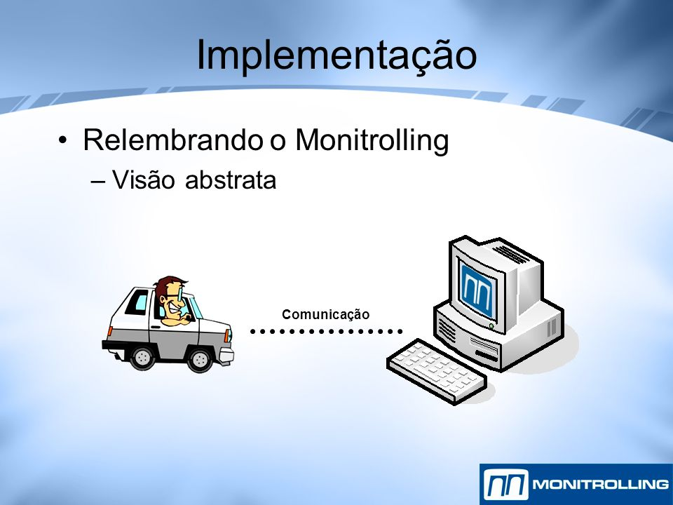Implementação Relembrando o Monitrolling –Visão abstrata Comunicação