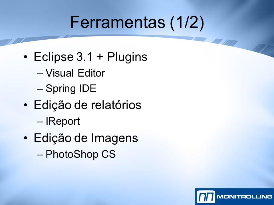 Ferramentas (1/2) Eclipse 3.1 + Plugins –Visual Editor –Spring IDE Edição de relatórios –IReport Edição de Imagens –PhotoShop CS