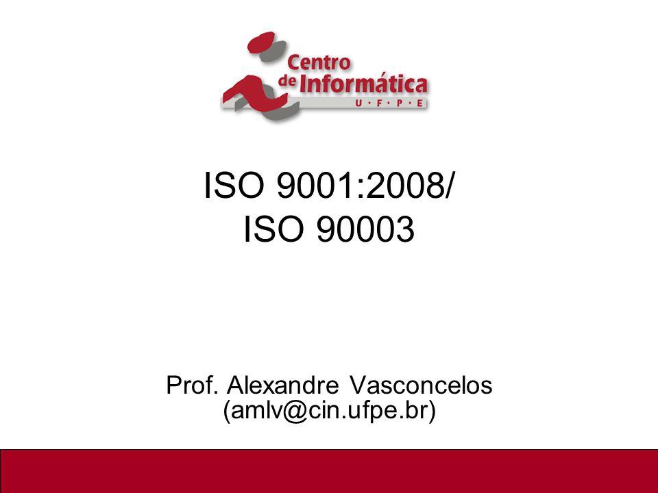 ISO 9001:2000 / ISO 90003 ISO 9001:2008/ ISO 90003 Prof. Alexandre Vasconcelos (amlv@cin.ufpe.br) 1/51