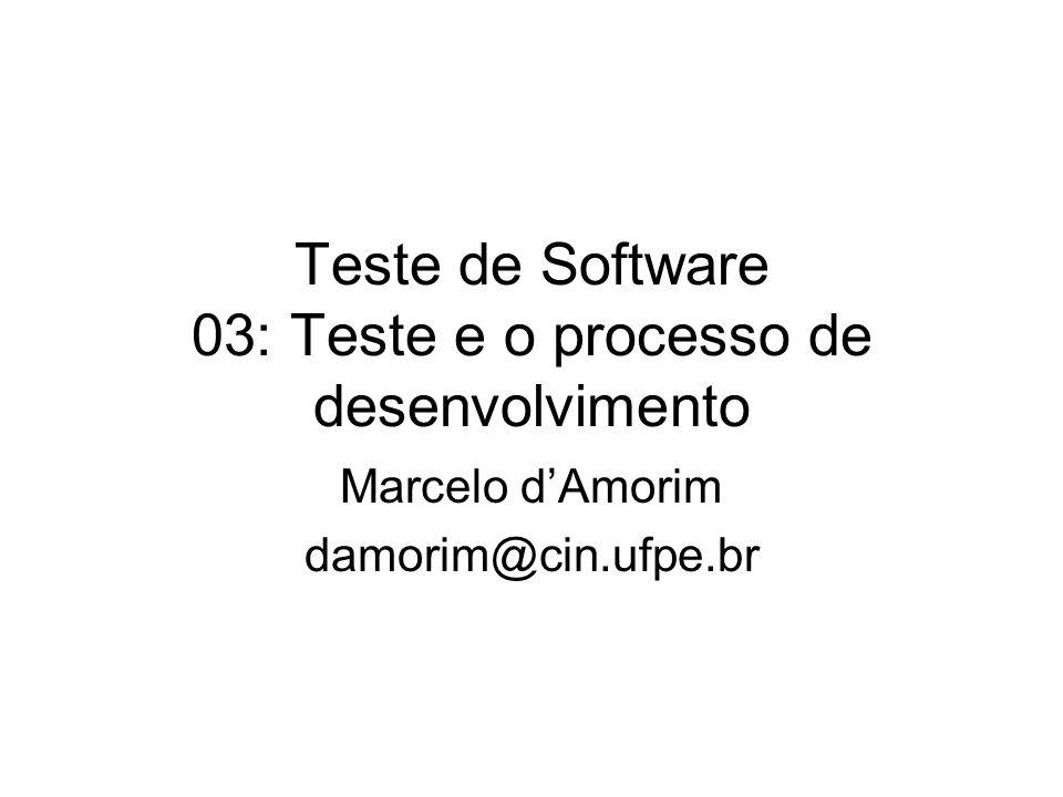 Teste de Software 03: Teste e o processo de desenvolvimento Marcelo d'Amorim damorim@cin.ufpe.br