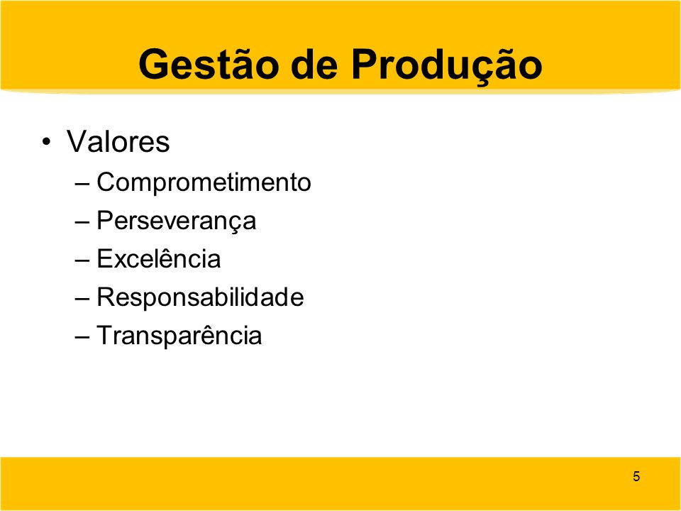 Gestão de Produção Valores –Comprometimento –Perseverança –Excelência –Responsabilidade –Transparência 5