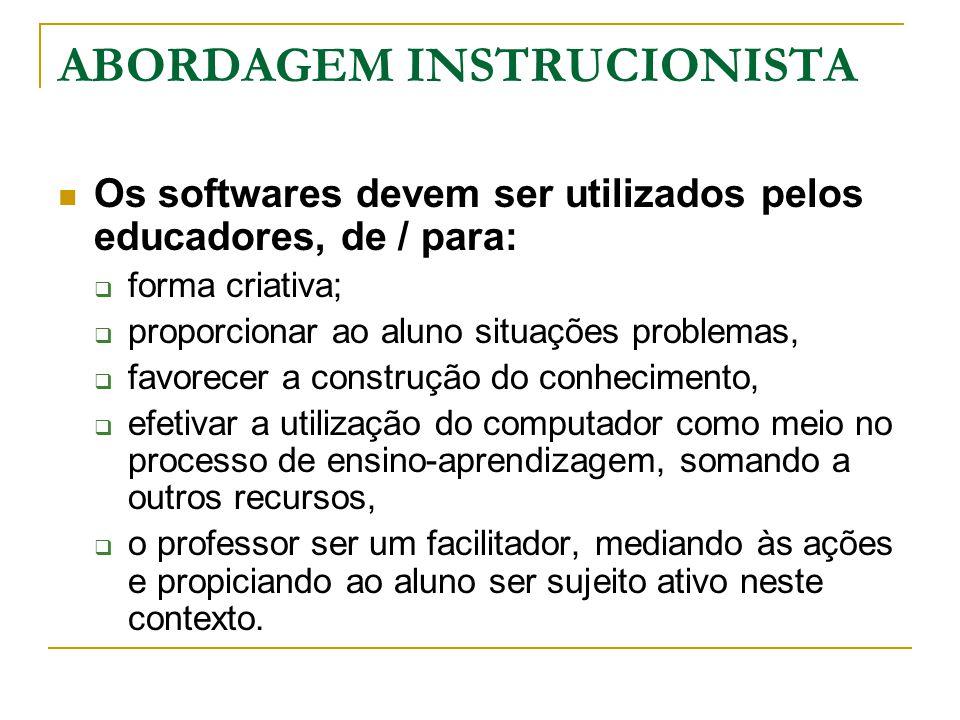 ABORDAGEM INSTRUCIONISTA Os softwares devem ser utilizados pelos educadores, de / para:  forma criativa;  proporcionar ao aluno situações problemas,